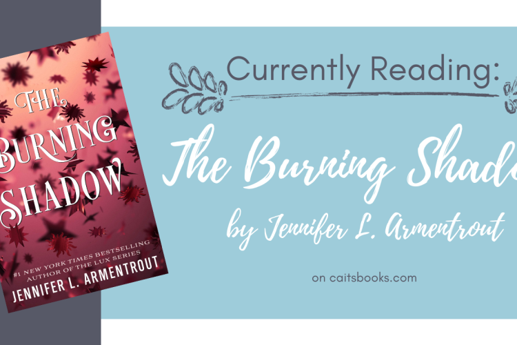 Currently Reading: The Burning Shadow by Jennifer L. Armentrout. On caitsbooks.com