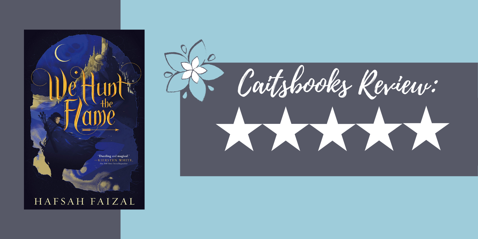 We Hunt the Flame by Hafsah Faizal. Caitsbooks Review: 5 Stars
